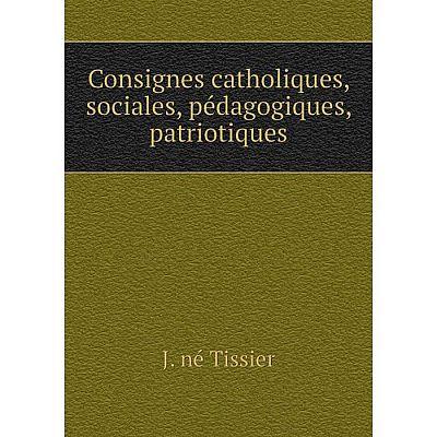 Книга Consignes catholiques, sociales, pédagogiques, patriotiques