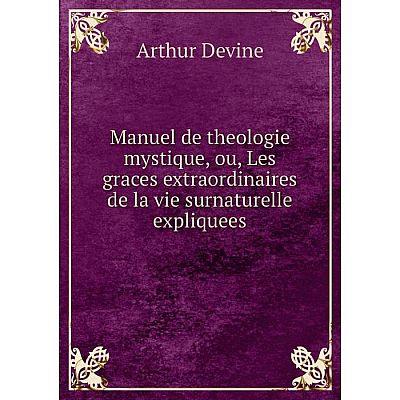 Книга Manuel de theologie mystique, ou, Les graces extraordinaires de la vie surnaturelle expliquees