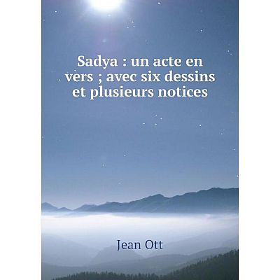 Книга Sadya: un acte en vers; avec six dessins et plusieurs notices. Jean Ott