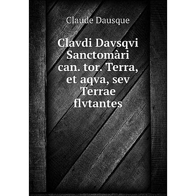 Книга Clavdi Davsqvi Sanctomàri can. tor. Terra, et aqva, sev Terrae flvtantes