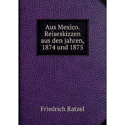 Книга Aus Mexico. Reiseskizzen aus den jahren, 1874 und 1875