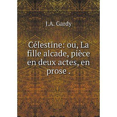 Книга Célestine: ou, La fille alcade, pièce en deux actes, en prose.