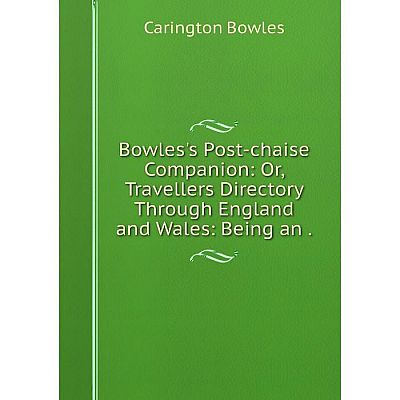 Книга Bowles's Post-chaise Companion: Or, Travellers Directory Through England and Wales: Being an.