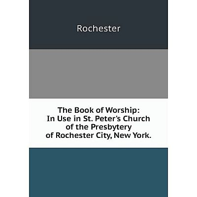 Книга The Book of Worship: In Use in St. Peter's Church of the Presbytery of Rochester City, New York. Roc