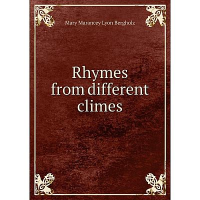 Книга Rhymes from different climes. Mary Marancey Lyon Bergholz