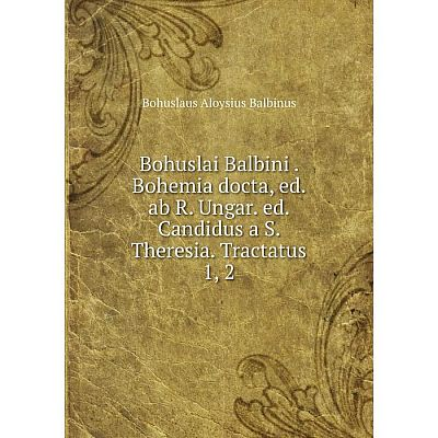Книга Bohuslai Balbini. Bohemia docta, ed. ab R. Ungar. ed. Candidus a S. Theresia. Tractatus 1, 2