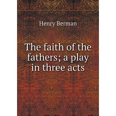 Книга The faith of the fathers; a play in three acts. Henry Berman