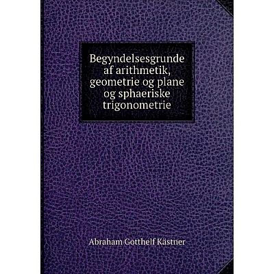 Книга Begyndelsesgrunde af arithmetik, geometrie og plane og sphaeriske trigonometrie