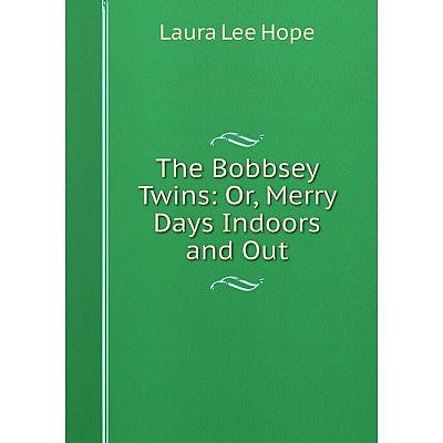 Книга The Bobbsey Twins: Or, Merry Days Indoors and Out. Laura Lee Hope