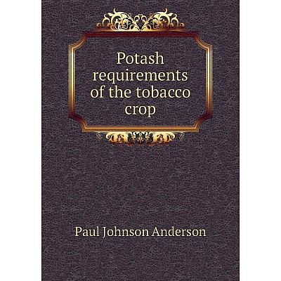 Книга Potash requirements of the tobacco crop. Paul Johnson Anderson