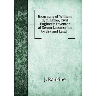 Книга Biography of William Symington, Civil Engineer: Inventor of Steam Locomotion by Sea and Land.