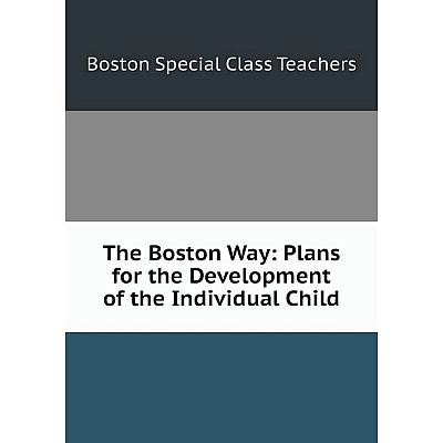 Книга The Boston Way: Plans for the Development of the Individual Child. Boston Special Class Teach