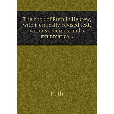 Книга The book of Ruth in Hebrew, with a critically-revised text, various readings, and a grammatical. Rut