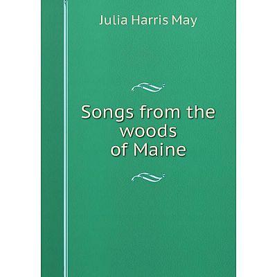 Книга Songs from the woods of Maine. Julia Harris May