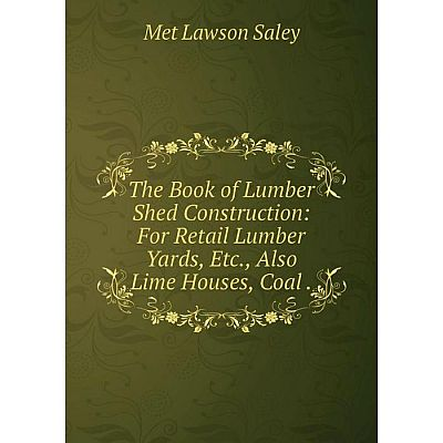 Книга The Book of Lumber Shed Construction: For Retail Lumber Yards, Etc., Also Lime Houses, Coal. Met Law