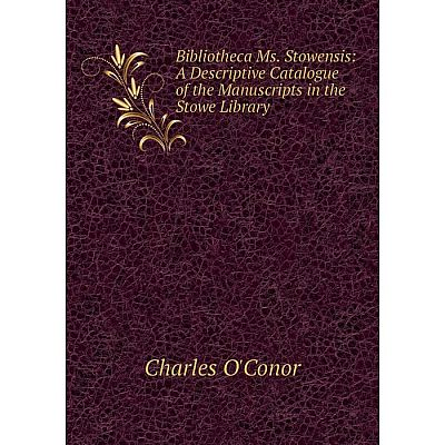 Книга Bibliotheca Ms. Stowensis: A Descriptive Catalogue of the Manuscripts in the Stowe Library