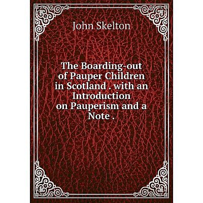 Книга The Boarding-out of Pauper Children in Scotland. with an Introduction on Pauperism and a Note. John