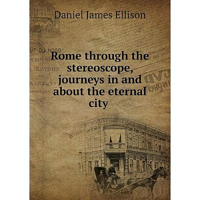 Книга Rome through the stereoscope, journeys in and about the eternal city. Daniel James Ellison