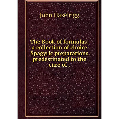 Книга The Book of formulas: a collection of choice Spagyric preparations predestinated to the cure of. Joh