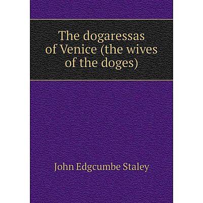 Книга The dogaressas of Venice (the wives of the doges). John Edgcumbe Staley