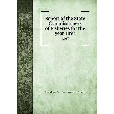 Книга Report of the State Commissioners of Fisheries for the year 18971897. Pennsylvania. State Commissio