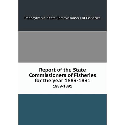 Книга Report of the State Commissioners of Fisheries for the year 1889-18911889-1891. Pennsylvania. State