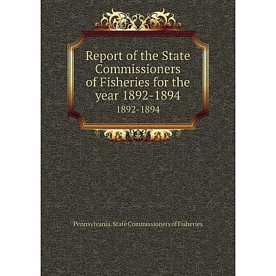 Книга Report of the State Commissioners of Fisheries for the year 1892-18941892-1894. Pennsylvania. State
