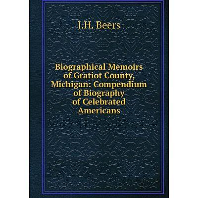 Книга Biographical Memoirs of Gratiot County, Michigan: Compendium of Biography of Celebrated Americans
