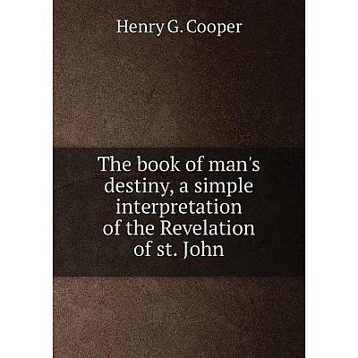 Книга The book of man's destiny, a simple interpretation of the Revelation of st. John. Henry G. Cooper