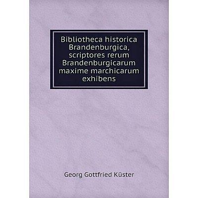 Книга Bibliotheca historica Brandenburgica, scriptores rerum Brandenburgicarum maxime marchicarum exhibens