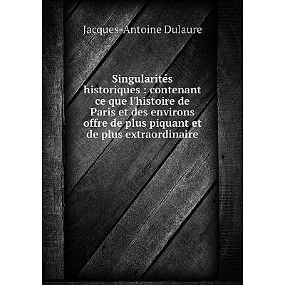 Книга Singularités historiques: contenant ce que l'histoire de Paris et des environs offre de plus piquant