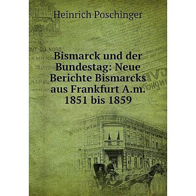 Книга Bismarck und der Bundestag: Neue Berichte Bismarcks aus Frankfurt A.m. 1851 bis 1859