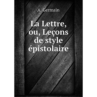 Книга La Lettre, ou, Leçons de style épistolaire