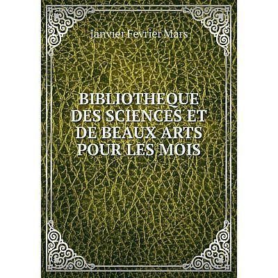 Книга BIBLIOTHEQUE DES SCIENCES ET DE BEAUX ARTS POUR LES MOIS