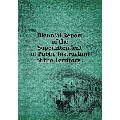 Книга Biennial Report of the Superintendent of Public Instruction of the Territory.