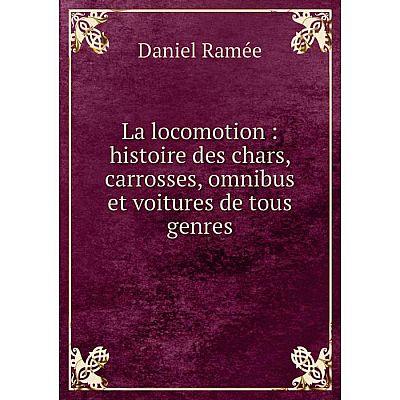 Книга La locomotion: histoire des chars, carrosses, omnibus et voitures de tous genres