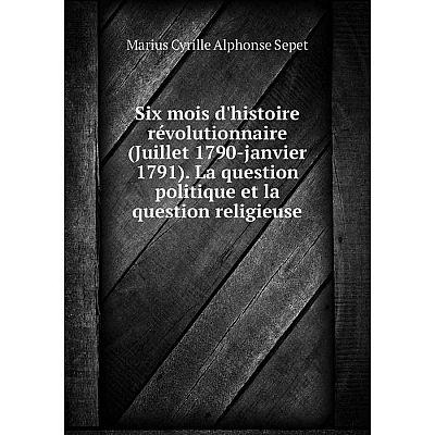 Книга Six mois d'histoire révolutionnaire (Juillet 1790-janvier 1791). La question politique et la questio