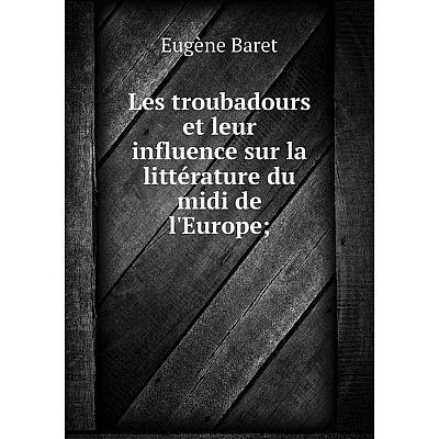 Книга Les troubadours et leur influence sur la littérature du midi de l'Europe;