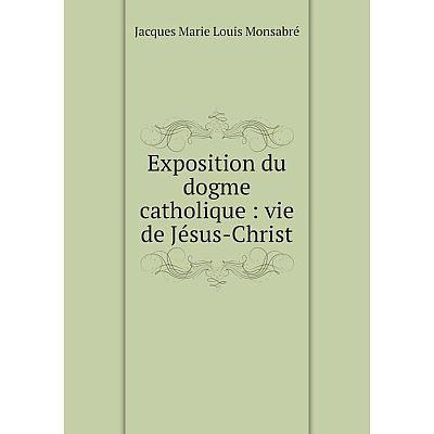 Книга Exposition du dogme catholique : vie de Jésus-Christ