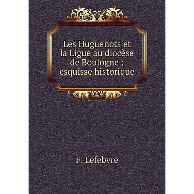 Книга Les Huguenots et la Ligue au diocèse de Boulogne: esquisse historique