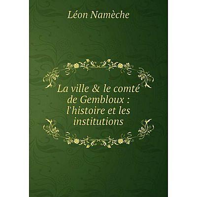 Книга La ville & le comté de Gembloux: l'histoire et les institutions