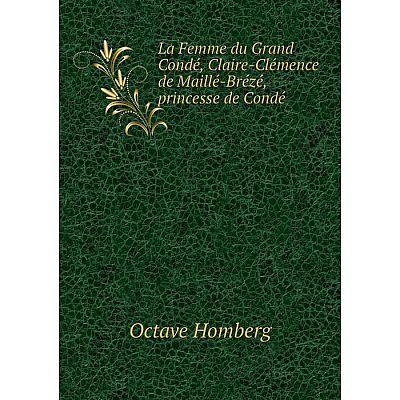 Книга La Femme du Grand Condé, Claire-Clémence de Maillé-Brézé, princesse de Condé