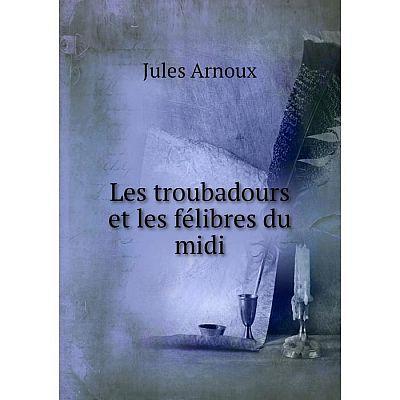 Книга Les troubadours et les félibres du midi