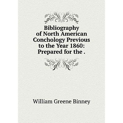 Книга Bibliography of North American Conchology Previous to the Year 1860: Prepared for the.