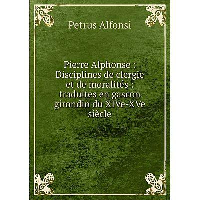 Книга Pierre Alphonse: Disciplines de clergie et de moralités: traduites en gascon girondin du XIVe-XVe si