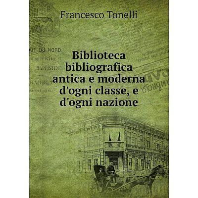 Книга Biblioteca bibliografica antica e moderna d'ogni classe, e d'ogni nazione
