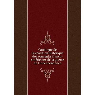 Книга Catalogue de l'exposition historique des souvenirs franco-américains de la guerre de l'indeépendance