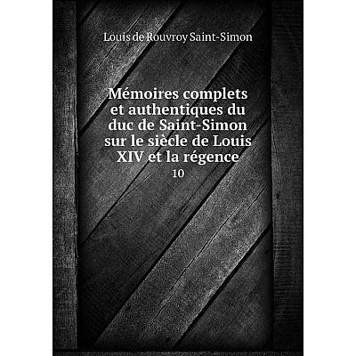 Книга Mémoires complets et authentiques du duc de Saint-Simon sur le siècle de Louis XIV et la régence 10