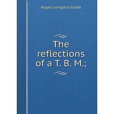 Книга The reflections of a T. B. M.;