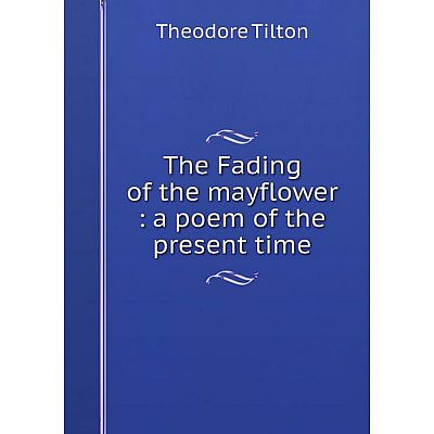 Книга The Fading of the mayflower: a poem of the present time. Theodore Tilton
